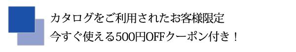 カタログをご利用されたお客様限定今すぐ使える500円OFFクーポン付き