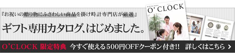 「お祝いの贈り物にふさわしい商品を掛け時計専門店が厳選」 ギフト専用カタログ、はじめました。 O'CLOCK限定特典 今すぐ使える500円OFFクーポン付き!! 詳しくはこちらをクリック
